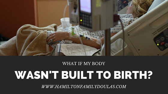 What If My Body Wasn't Built To Birth